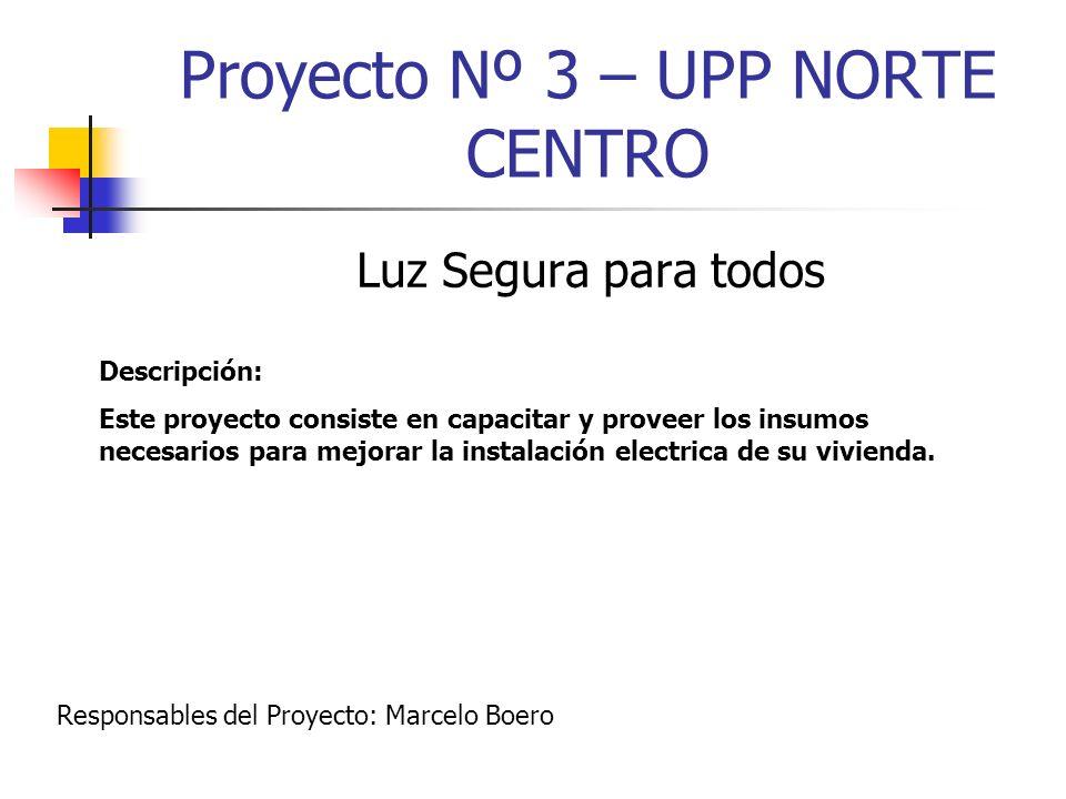 Proyecto Nº 3 – UPP NORTE CENTRO Luz Segura para todos Descripción: Este proyecto consiste en capacitar y proveer los insumos necesarios para mejorar