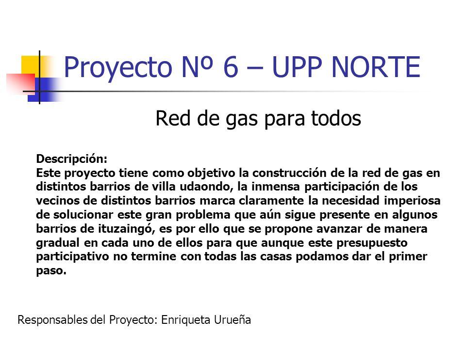 Proyecto Nº 6 – UPP NORTE Red de gas para todos Descripción: Este proyecto tiene como objetivo la construcción de la red de gas en distintos barrios d