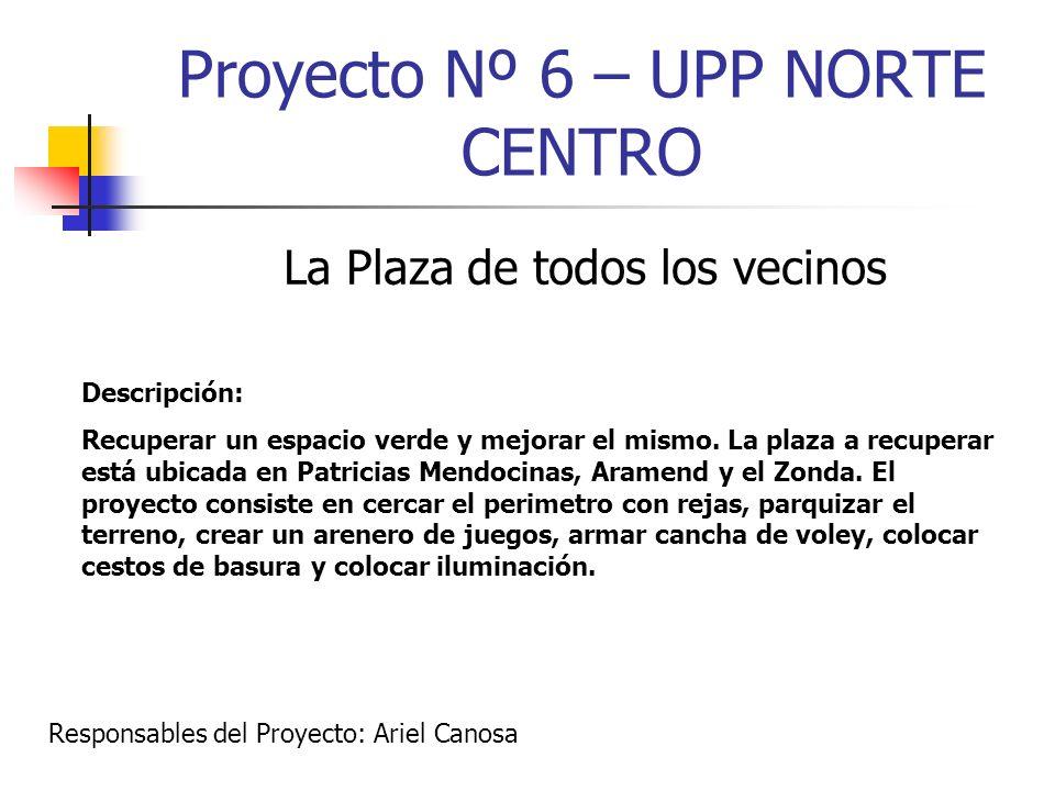 Proyecto Nº 6 – UPP NORTE CENTRO La Plaza de todos los vecinos Descripción: Recuperar un espacio verde y mejorar el mismo. La plaza a recuperar está u