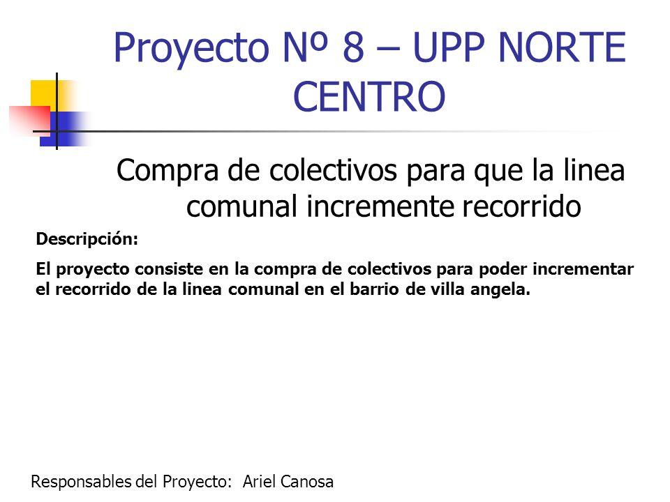 Proyecto Nº 8 – UPP NORTE CENTRO Compra de colectivos para que la linea comunal incremente recorrido Descripción: El proyecto consiste en la compra de