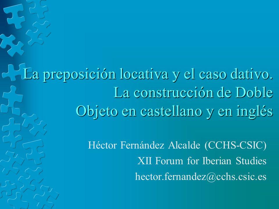 La preposición locativa y el caso dativo. La construcción de Doble Objeto en castellano y en inglés Héctor Fernández Alcalde (CCHS-CSIC) XII Forum for