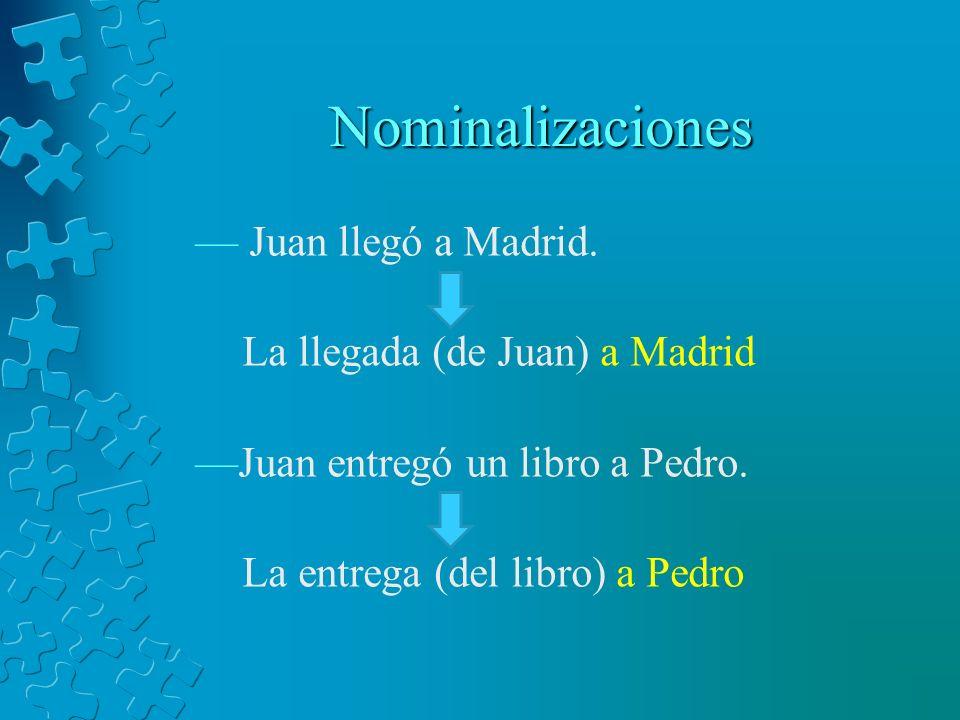 Nominalizaciones Juan llegó a Madrid. La llegada (de Juan) a Madrid Juan entregó un libro a Pedro. La entrega (del libro) a Pedro