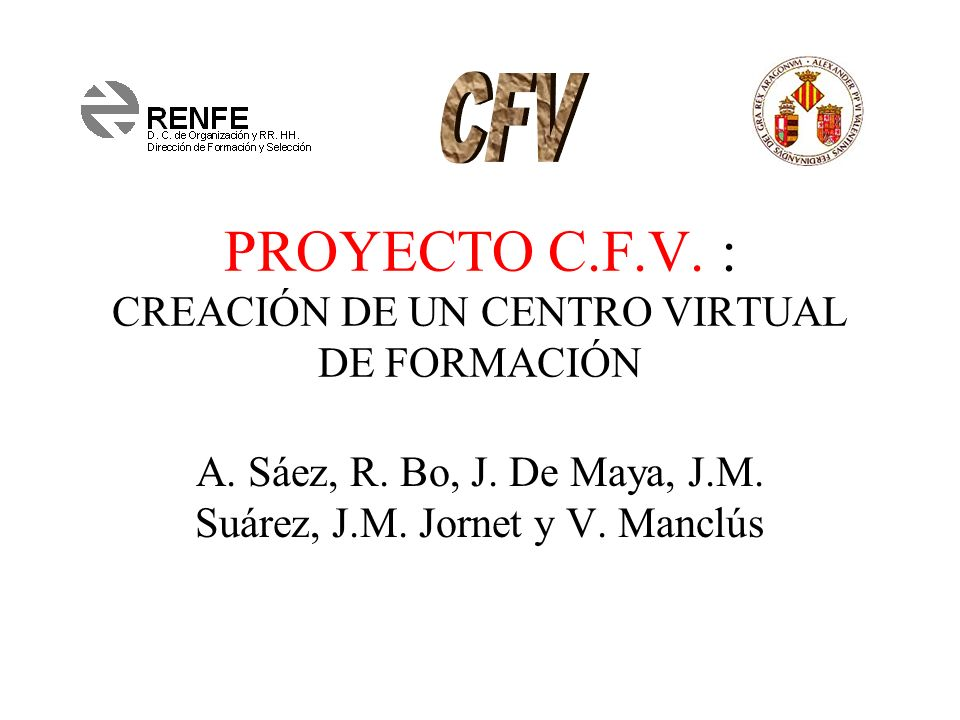 PROYECTO C.F.V. : CREACIÓN DE UN CENTRO VIRTUAL DE FORMACIÓN A. Sáez, R. Bo, J. De Maya, J.M. Suárez, J.M. Jornet y V. Manclús