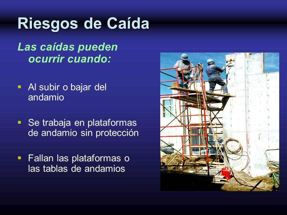 Riesgos de Caída Las caídas pueden ocurrir cuando: Al subir o bajar del andamio Se trabaja en plataformas de andamio sin protección Fallan las platafo