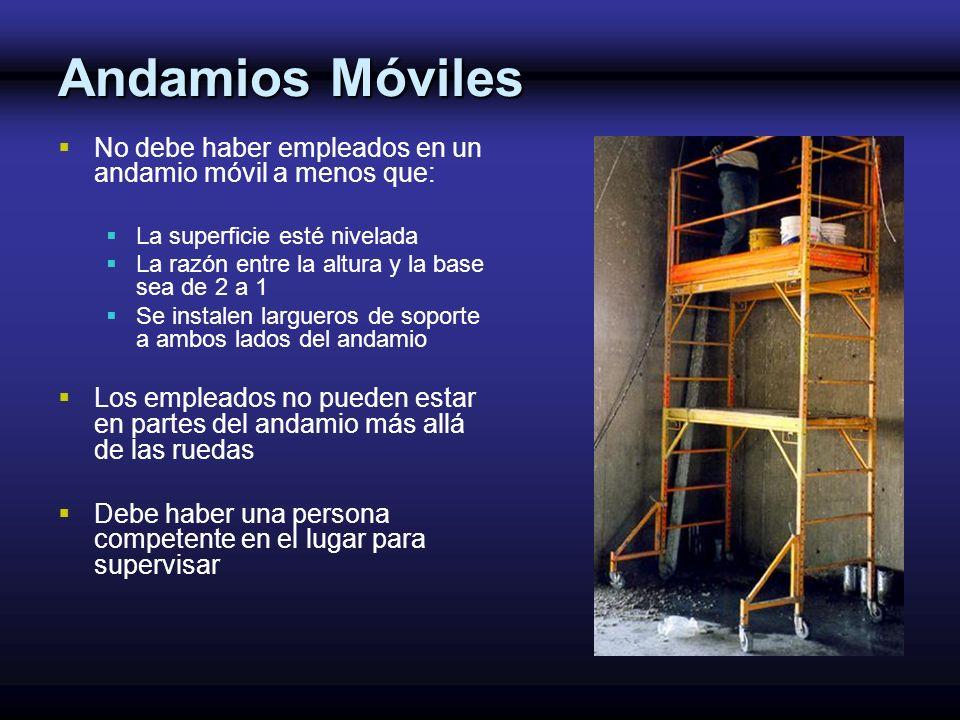 Andamios Móviles No debe haber empleados en un andamio móvil a menos que: La superficie esté nivelada La razón entre la altura y la base sea de 2 a 1