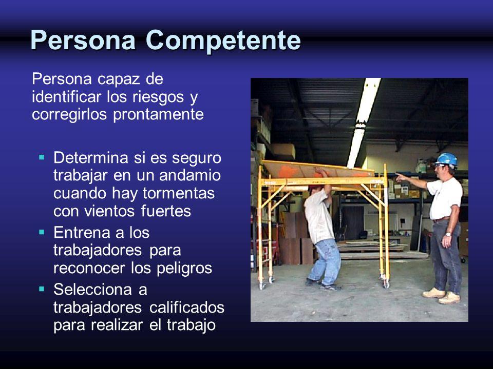 Persona Competente Persona capaz de identificar los riesgos y corregirlos prontamente Determina si es seguro trabajar en un andamio cuando hay torment
