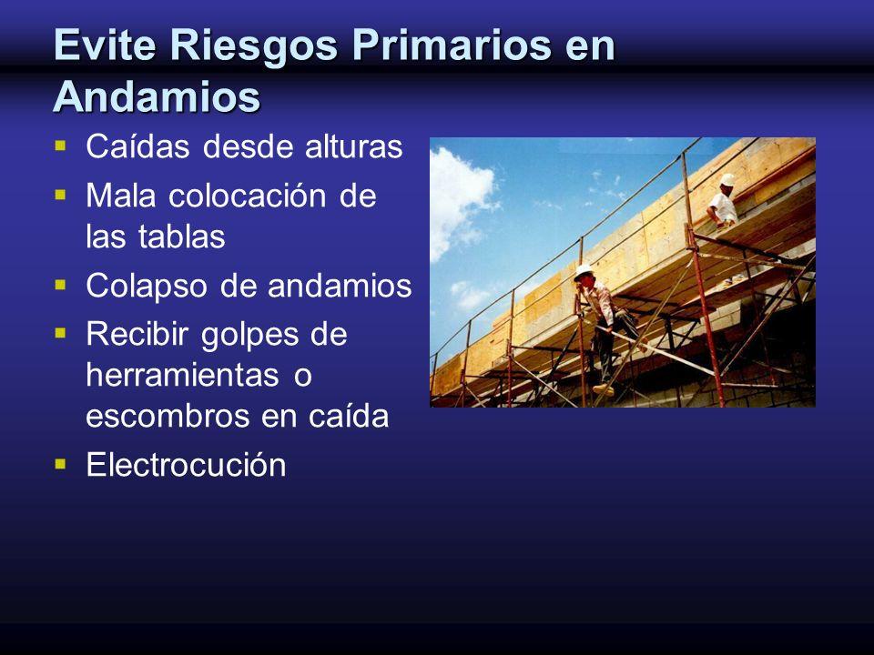 Evite Riesgos Primarios en Andamios Caídas desde alturas Mala colocación de las tablas Colapso de andamios Recibir golpes de herramientas o escombros
