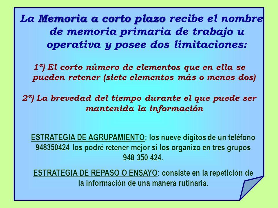 Memoria a corto plazo La Memoria a corto plazo recibe el nombre de memoria primaria de trabajo u operativa y posee dos limitaciones: 1ª) El corto núme