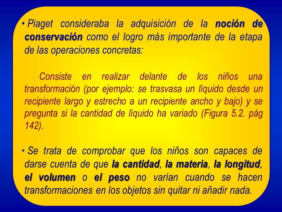noción de conservación Piaget consideraba la adquisición de la noción de conservación como el logro más importante de la etapa de las operaciones conc