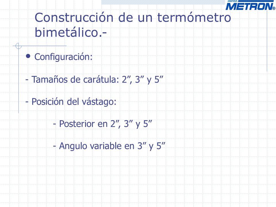 Construcción de un termómetro bimetálico.- Configuración: - Tamaños de carátula: 2, 3 y 5 - Posición del vástago: - Posterior en 2, 3 y 5 - Angulo variable en 3 y 5