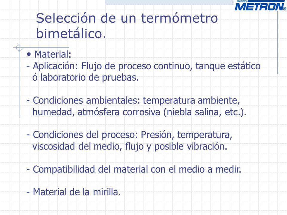 Selección de un termómetro bimetálico. Material: - Aplicación: Flujo de proceso continuo, tanque estático ó laboratorio de pruebas. - Condiciones ambi