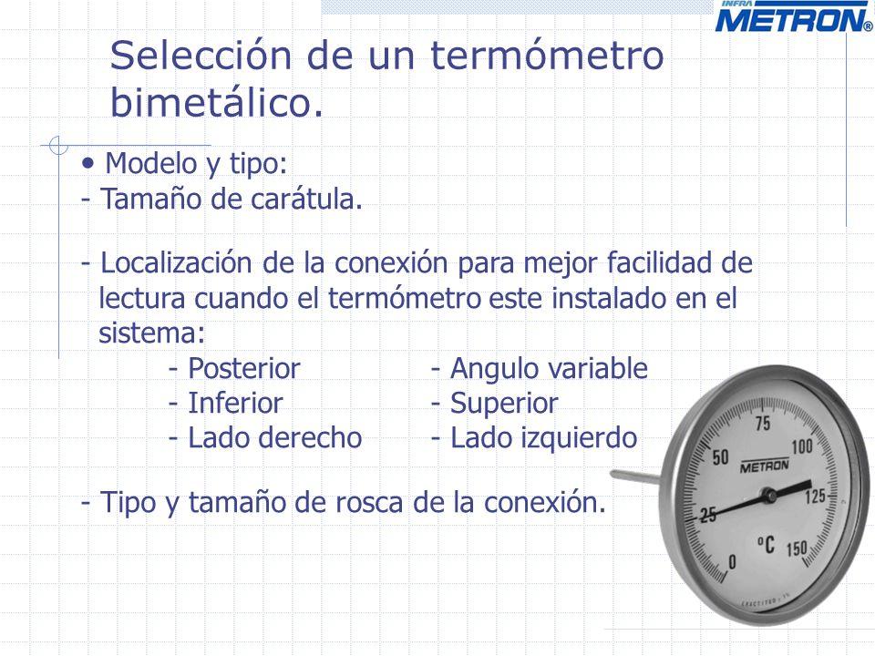 Selección de un termómetro bimetálico. Modelo y tipo: - Tamaño de carátula. - Localización de la conexión para mejor facilidad de lectura cuando el te