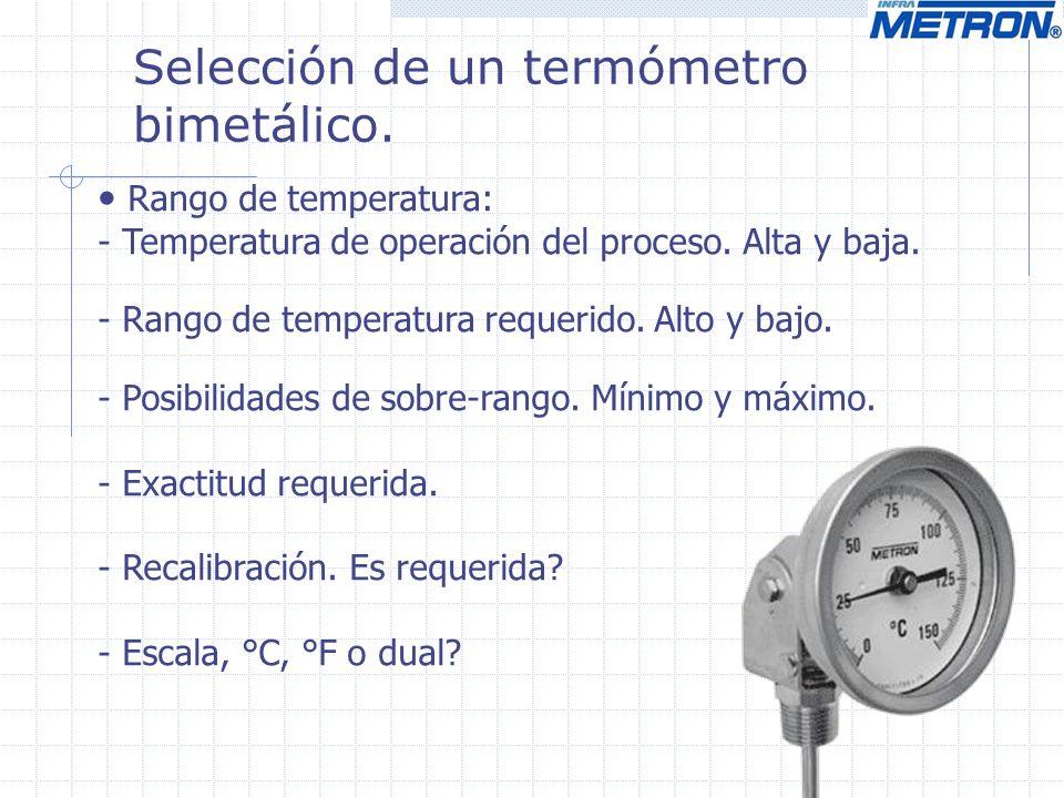 Selección de un termómetro bimetálico. Rango de temperatura: - Temperatura de operación del proceso. Alta y baja. - Rango de temperatura requerido. Al