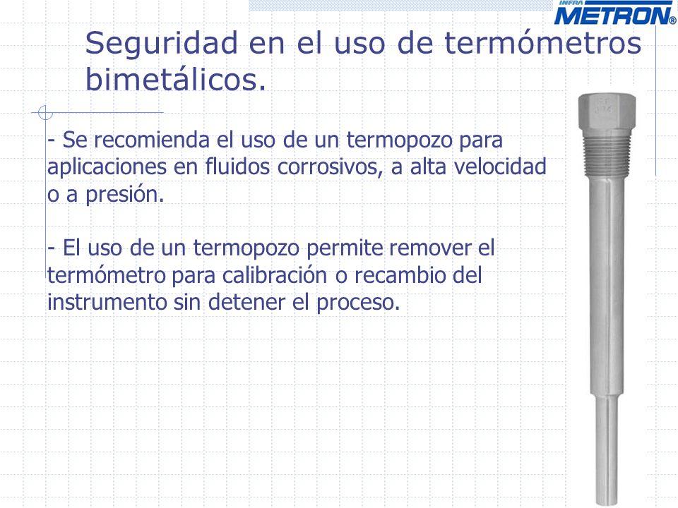 Seguridad en el uso de termómetros bimetálicos. - Se recomienda el uso de un termopozo para aplicaciones en fluidos corrosivos, a alta velocidad o a p