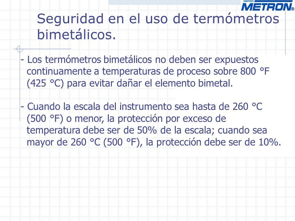Seguridad en el uso de termómetros bimetálicos. - Los termómetros bimetálicos no deben ser expuestos continuamente a temperaturas de proceso sobre 800