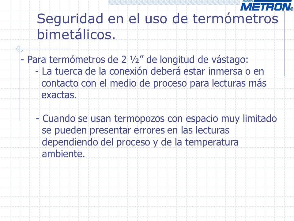 Seguridad en el uso de termómetros bimetálicos. - Para termómetros de 2 ½ de longitud de vástago: - La tuerca de la conexión deberá estar inmersa o en