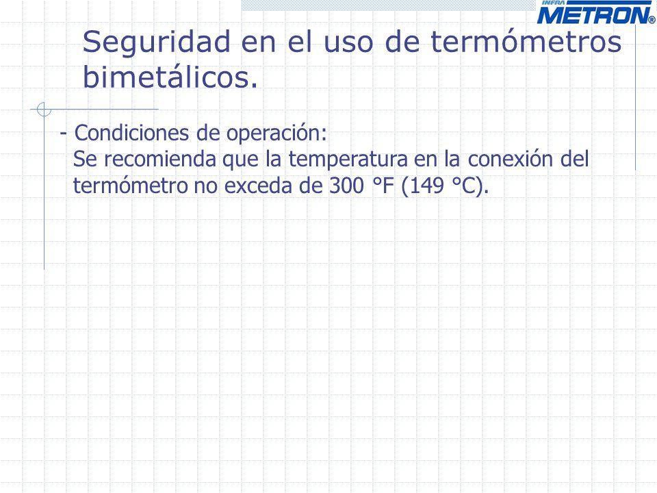 Seguridad en el uso de termómetros bimetálicos. - Condiciones de operación: Se recomienda que la temperatura en la conexión del termómetro no exceda d