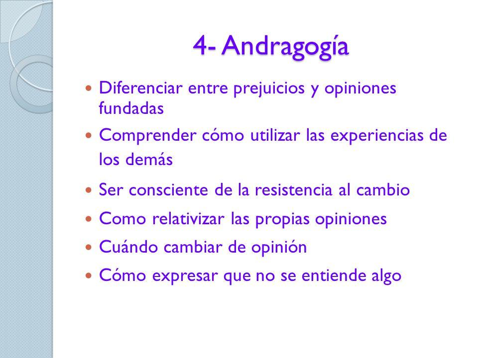 4- Andragogía Participación en la definición de objetivos y estrategias para lograrlos Temas de valor inmediato en el trabajo o la vida cotidiana Aprender mediante la experiencia Tener opciones para elegir Aprender mediante la resolución de problemas