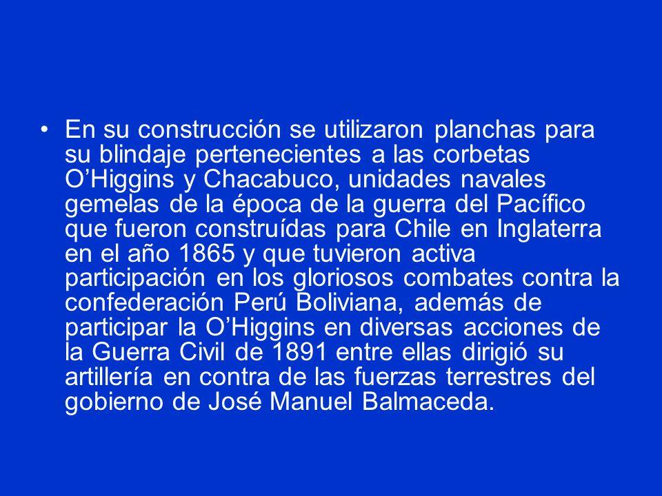 En su construcción se utilizaron planchas para su blindaje pertenecientes a las corbetas OHiggins y Chacabuco, unidades navales gemelas de la época de la guerra del Pacífico que fueron construídas para Chile en Inglaterra en el año 1865 y que tuvieron activa participación en los gloriosos combates contra la confederación Perú Boliviana, además de participar la OHiggins en diversas acciones de la Guerra Civil de 1891 entre ellas dirigió su artillería en contra de las fuerzas terrestres del gobierno de José Manuel Balmaceda.