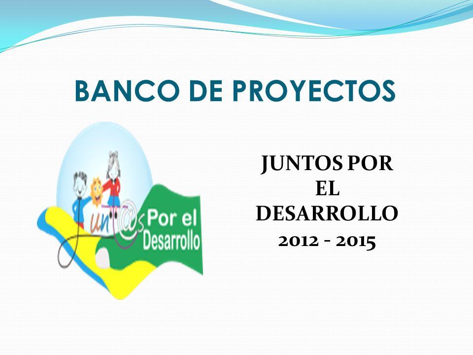 BANCO DE PROYECTOS JUNTOS POR EL DESARROLLO 2012 - 2015
