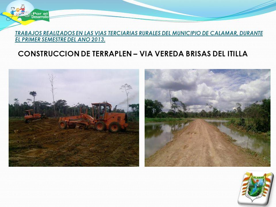 TRABAJOS REALIZADOS EN LAS VIAS TERCIARIAS RURALES DEL MUNICIPIO DE CALAMAR, DURANTE EL PRIMER SEMESTRE DEL ANO 2013. CONSTRUCCION DE TERRAPLEN – VIA