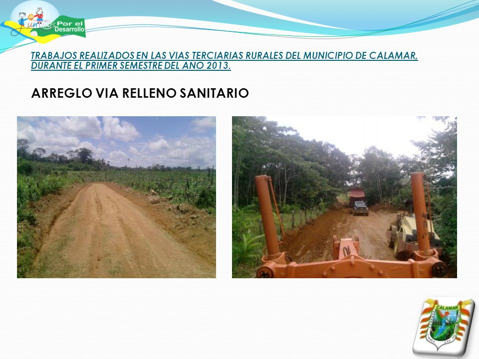 TRABAJOS REALIZADOS EN LAS VIAS TERCIARIAS RURALES DEL MUNICIPIO DE CALAMAR, DURANTE EL PRIMER SEMESTRE DEL ANO 2013. ARREGLO VIA RELLENO SANITARIO