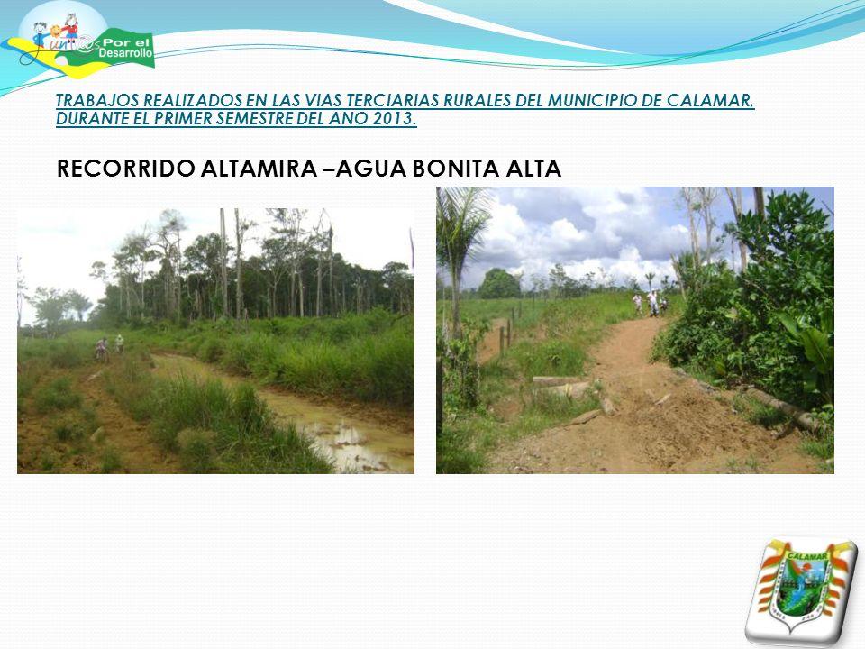 TRABAJOS REALIZADOS EN LAS VIAS TERCIARIAS RURALES DEL MUNICIPIO DE CALAMAR, DURANTE EL PRIMER SEMESTRE DEL ANO 2013. RECORRIDO ALTAMIRA –AGUA BONITA