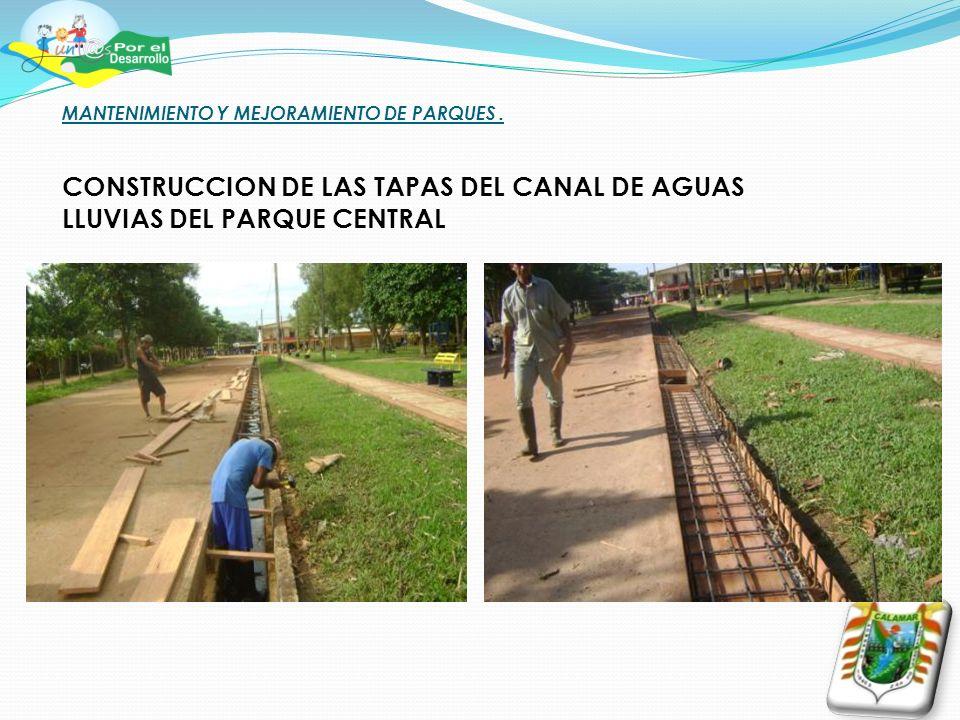 MANTENIMIENTO Y MEJORAMIENTO DE PARQUES. CONSTRUCCION DE LAS TAPAS DEL CANAL DE AGUAS LLUVIAS DEL PARQUE CENTRAL