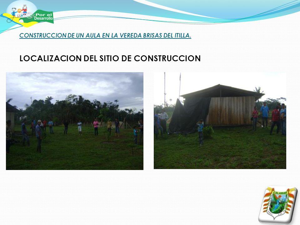 CONSTRUCCION DE UN AULA EN LA VEREDA BRISAS DEL ITILLA. LOCALIZACION DEL SITIO DE CONSTRUCCION