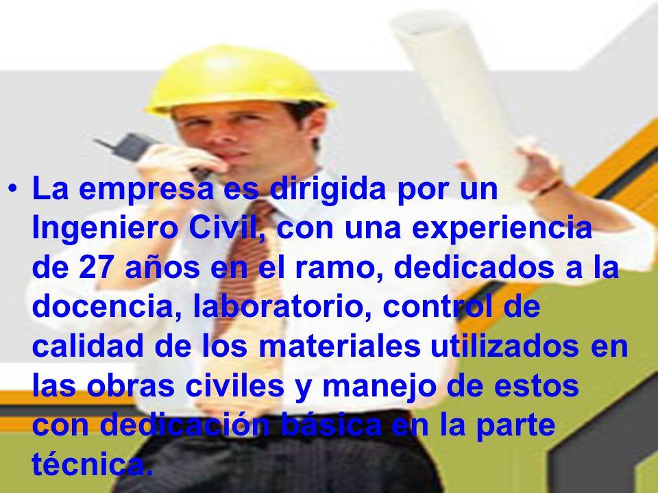 La empresa es dirigida por un Ingeniero Civil, con una experiencia de 27 años en el ramo, dedicados a la docencia, laboratorio, control de calidad de