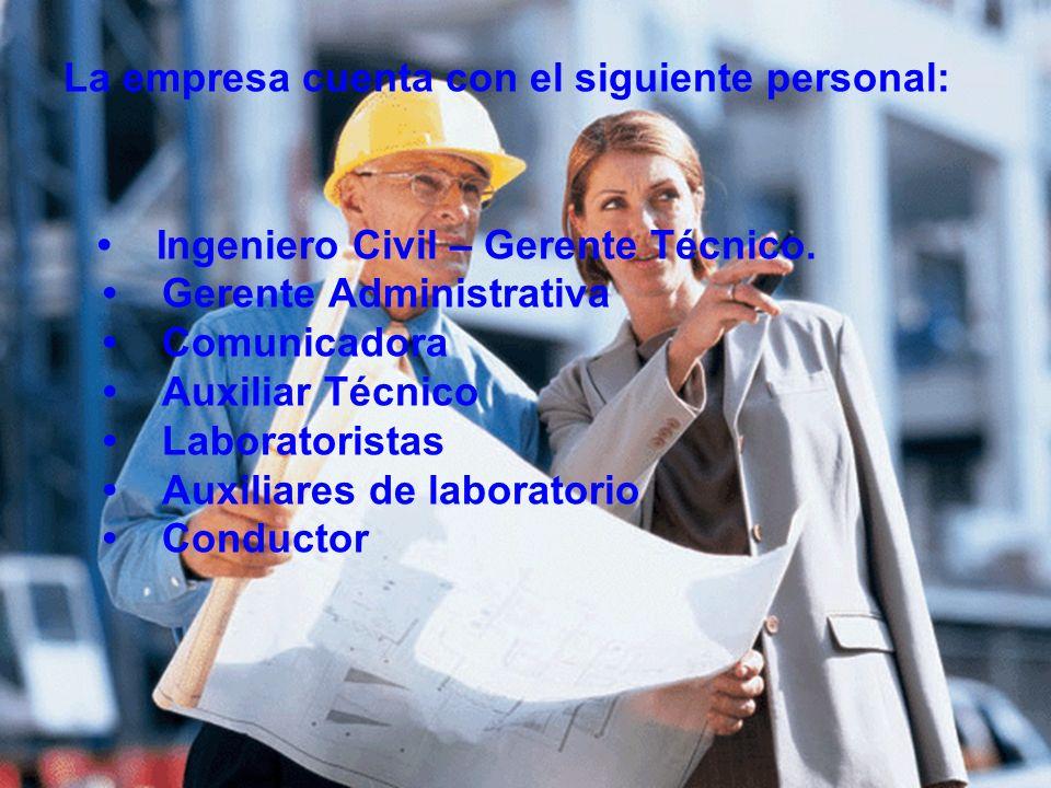 La empresa cuenta con el siguiente personal: Ingeniero Civil – Gerente Técnico. Gerente Administrativa Comunicadora Auxiliar Técnico Laboratoristas Au