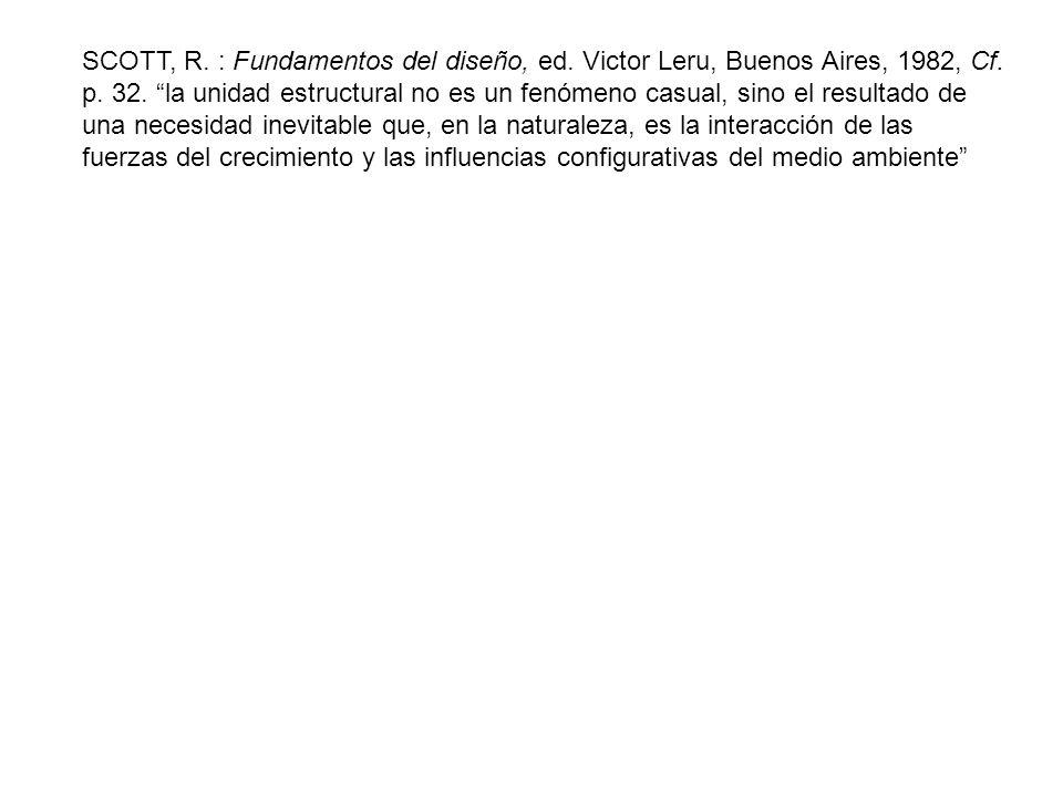 SCOTT, R. : Fundamentos del diseño, ed. Victor Leru, Buenos Aires, 1982, Cf. p. 32. la unidad estructural no es un fenómeno casual, sino el resultado
