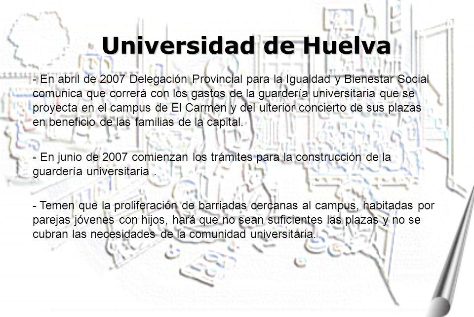 Universidad de Huelva - En abril de 2007 Delegación Provincial para la Igualdad y Bienestar Social comunica que correrá con los gastos de la guardería universitaria que se proyecta en el campus de El Carmen y del ulterior concierto de sus plazas en beneficio de las familias de la capital.