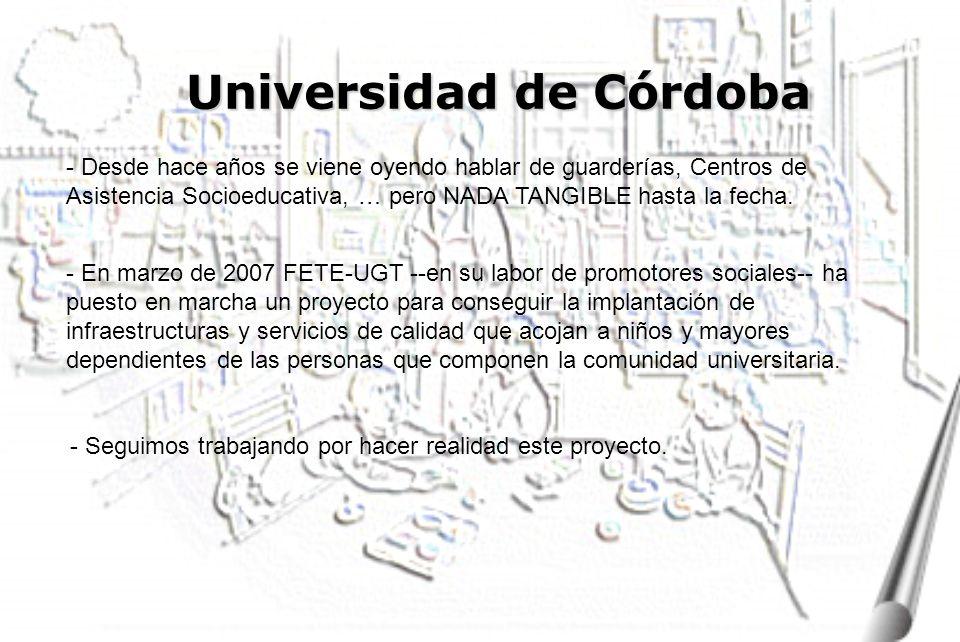 Universidad de Córdoba - En marzo de 2007 FETE-UGT --en su labor de promotores sociales-- ha puesto en marcha un proyecto para conseguir la implantación de infraestructuras y servicios de calidad que acojan a niños y mayores dependientes de las personas que componen la comunidad universitaria.