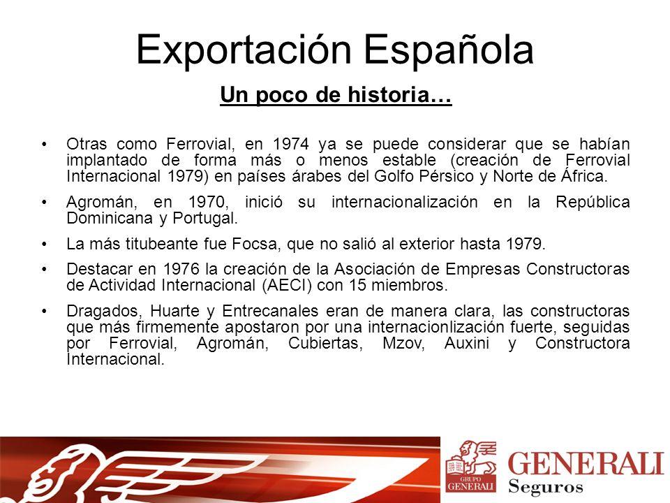 Exportación Española Un poco de historia… Otras como Ferrovial, en 1974 ya se puede considerar que se habían implantado de forma más o menos estable (creación de Ferrovial Internacional 1979) en países árabes del Golfo Pérsico y Norte de África.