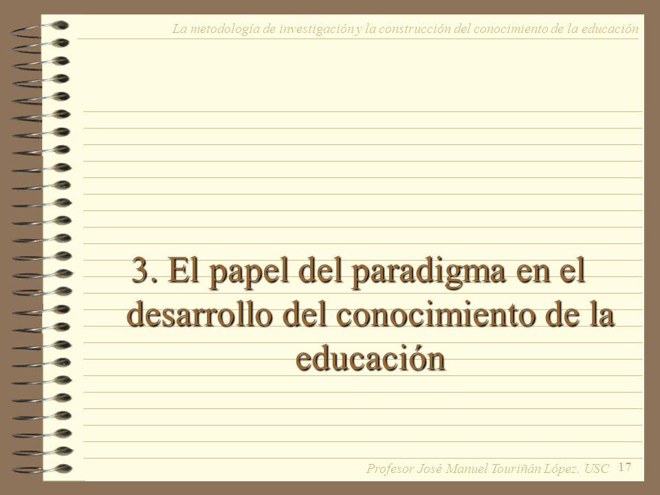 17 3. El papel del paradigma en el desarrollo del conocimiento de la educación La metodología de investigación y la construcción del conocimiento de l