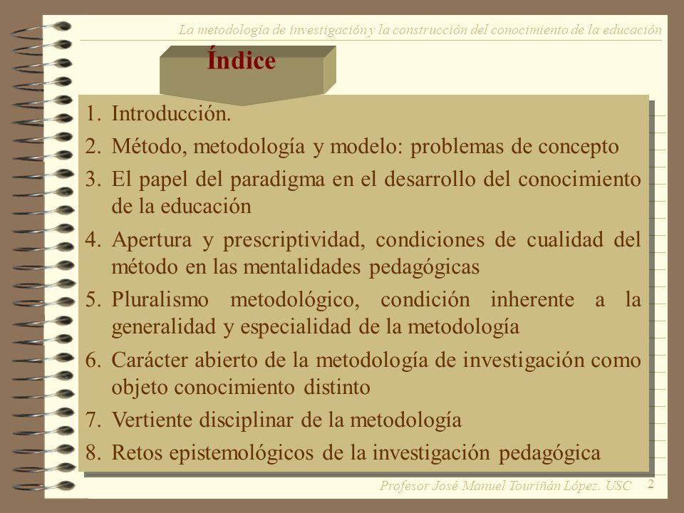 2 La metodología de investigación y la construcción del conocimiento de la educación 1.Introducción. 2.Método, metodología y modelo: problemas de conc