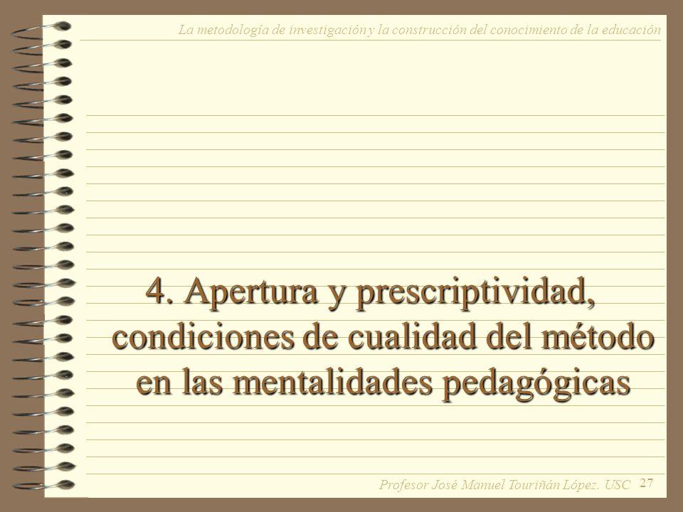 27 4. Apertura y prescriptividad, condiciones de cualidad del método en las mentalidades pedagógicas La metodología de investigación y la construcción