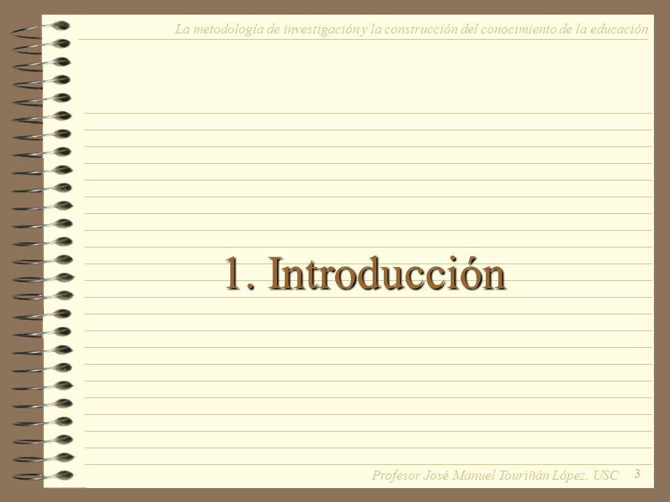 3 1. Introducción La metodología de investigación y la construcción del conocimiento de la educación Profesor José Manuel Touriñán López. USC
