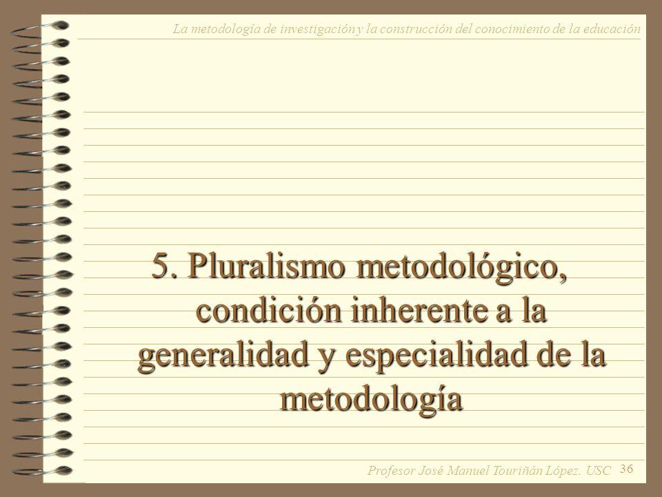 36 5. Pluralismo metodológico, condición inherente a la generalidad y especialidad de la metodología La metodología de investigación y la construcción
