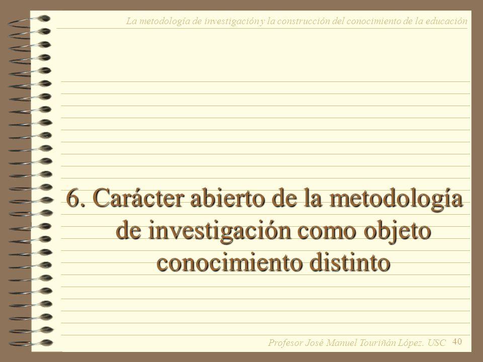 40 6. Carácter abierto de la metodología de investigación como objeto conocimiento distinto La metodología de investigación y la construcción del cono