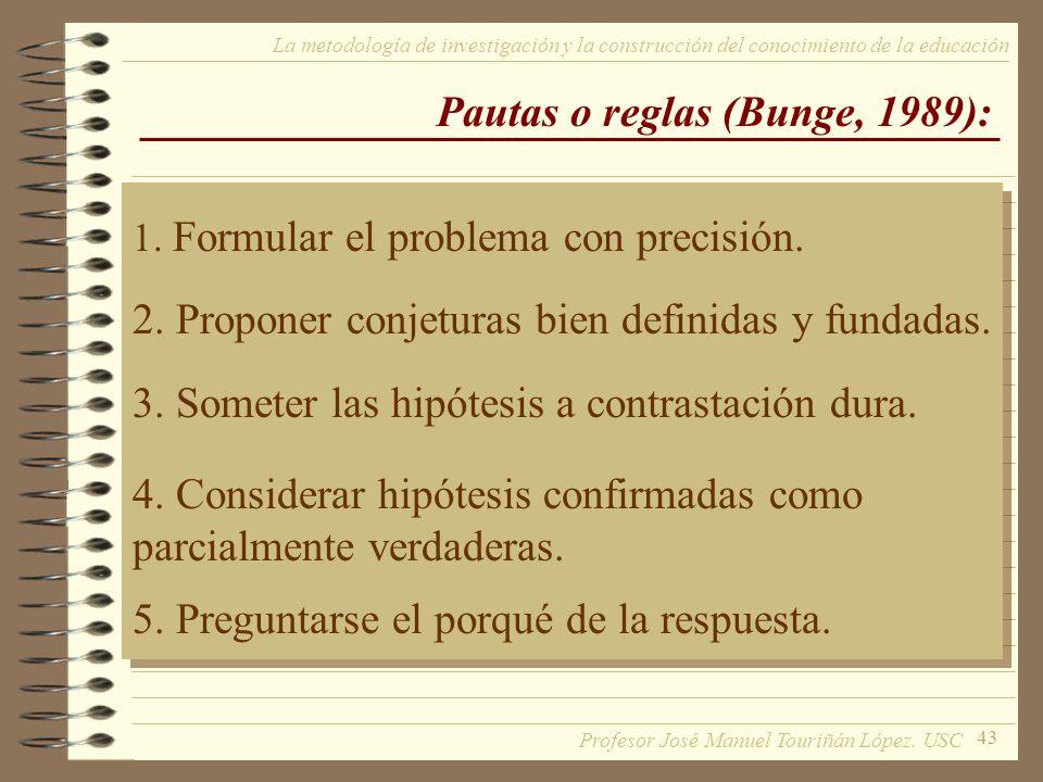 43 La metodología de investigación y la construcción del conocimiento de la educación Pautas o reglas (Bunge, 1989): 1. Formular el problema con preci