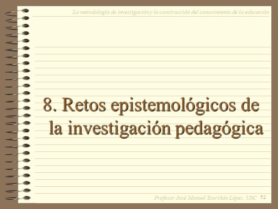 52 8. Retos epistemológicos de la investigación pedagógica La metodología de investigación y la construcción del conocimiento de la educación Profesor