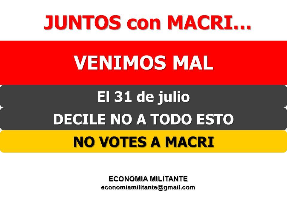 El 31 de julio JUNTOS con MACRI… VENIMOS MAL DECILE NO A TODO ESTO NO VOTES A MACRI ECONOMIA MILITANTE economiamilitante@gmail.com