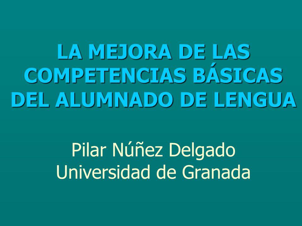LA MEJORA DE LAS COMPETENCIAS BÁSICAS DEL ALUMNADO DE LENGUA LA MEJORA DE LAS COMPETENCIAS BÁSICAS DEL ALUMNADO DE LENGUA Pilar Núñez Delgado Universidad de Granada