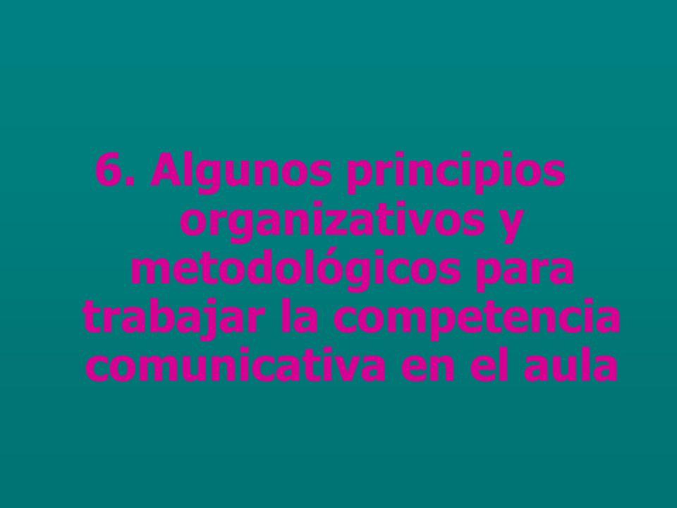 6. Algunos principios organizativos y metodológicos para trabajar la competencia comunicativa en el aula