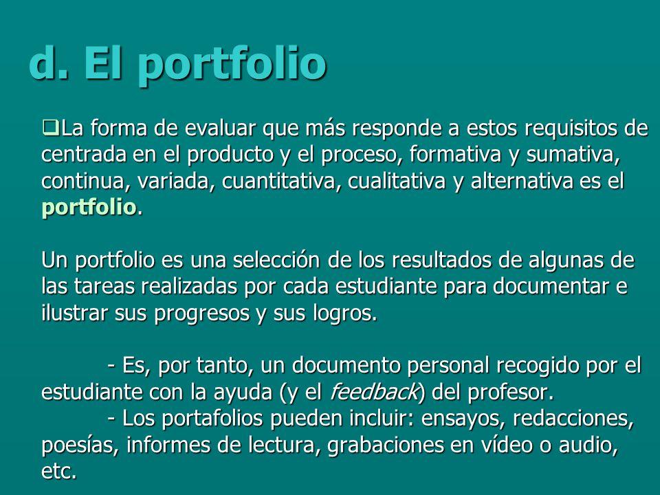 La forma de evaluar que más responde a estos requisitos de centrada en el producto y el proceso, formativa y sumativa, continua, variada, cuantitativa, cualitativa y alternativa es el portfolio.