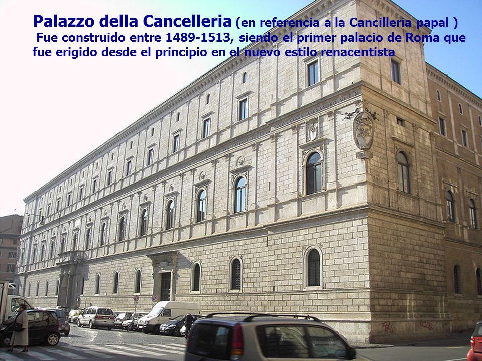 Palazzo della Cancelleria (en referencia a la Cancilleria papal ) Fue construido entre 1489-1513, siendo el primer palacio de Roma que fue erigido des