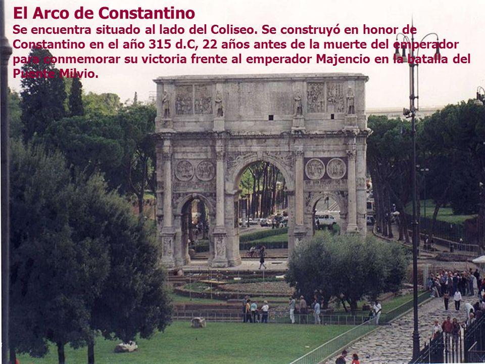 El Arco de Constantino Se encuentra situado al lado del Coliseo. Se construyó en honor de Constantino en el año 315 d.C, 22 años antes de la muerte de