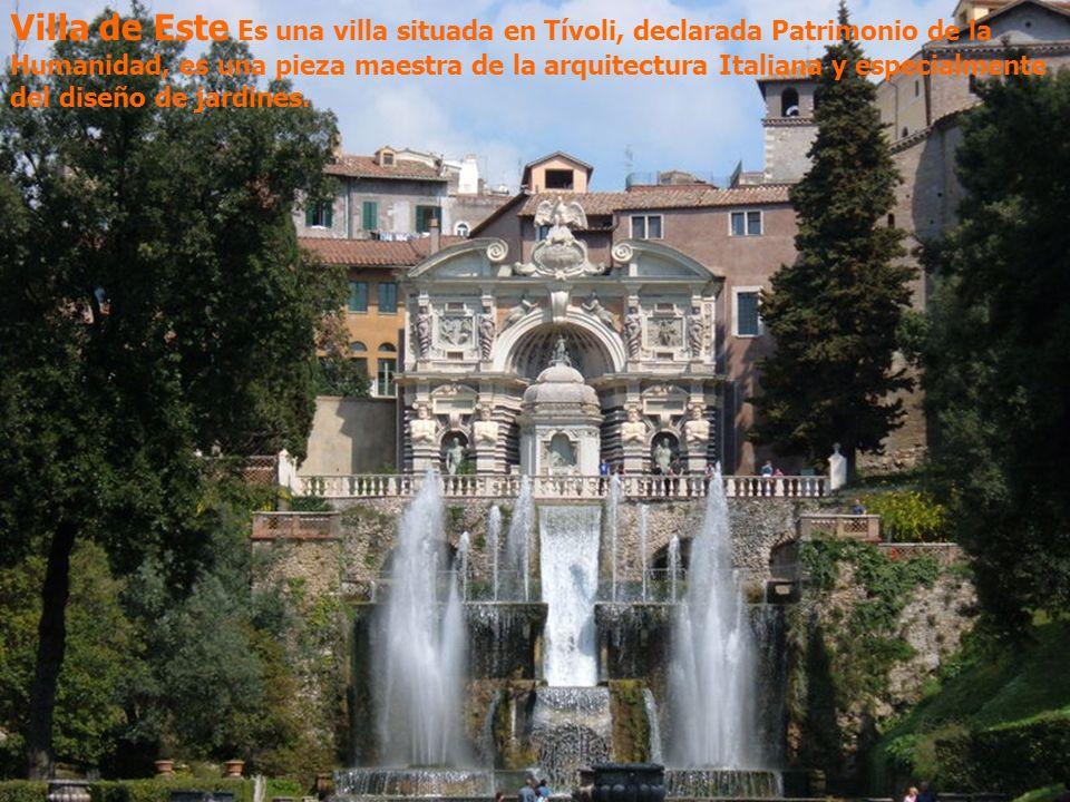 Villa de Este Es una villa situada en Tívoli, declarada Patrimonio de la Humanidad, es una pieza maestra de la arquitectura Italiana y especialmente d